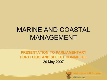 MARINE AND COASTAL MANAGEMENT PRESENTATION TO PARLIAMENTARY PORTFOLIO AND SELECT COMMITTEE 29 May 2007.