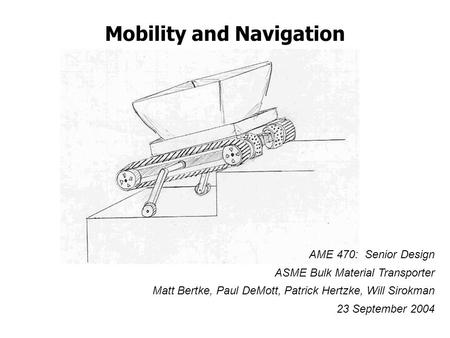 Mobility and Navigation AME 470: Senior Design ASME Bulk Material Transporter Matt Bertke, Paul DeMott, Patrick Hertzke, Will Sirokman 23 September 2004.
