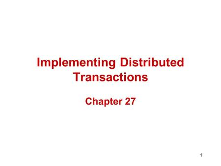 1 Implementing Distributed Transactions Chapter 27.