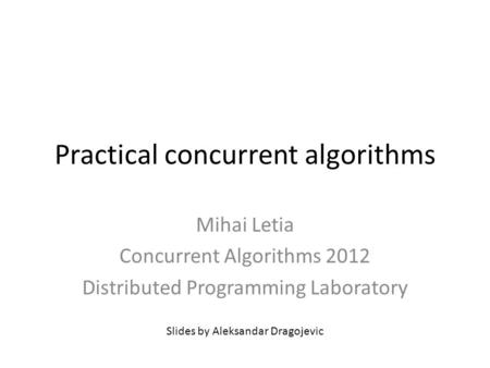 Practical concurrent algorithms Mihai Letia Concurrent Algorithms 2012 Distributed Programming Laboratory Slides by Aleksandar Dragojevic.