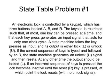 State Table Problem #1 An electronic lock is controlled by a keypad, which has three buttons labeled A, B, and R. The keypad is restricted such that, at.