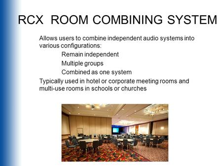 RCX ROOM COMBINING SYSTEM Allows users to combine independent audio systems into various configurations: Remain independent Multiple groups Combined as.