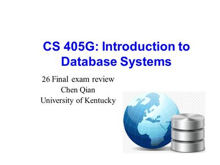 CS 405G: Introduction to Database Systems 26 Final exam review Chen Qian University of Kentucky.