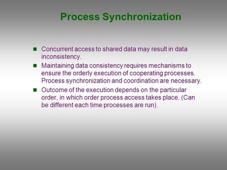 Process Synchronization Concurrent access to shared data may result in data inconsistency. Maintaining data consistency requires mechanisms to ensure the.
