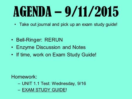AGENDA – 9/11/2015 Take out journal and pick up an exam study guide! Bell-Ringer: RERUN Enzyme Discussion and Notes If time, work on Exam Study Guide!