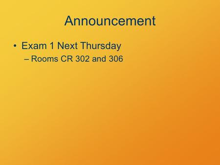 Announcement Exam 1 Next Thursday –Rooms CR 302 and 306.