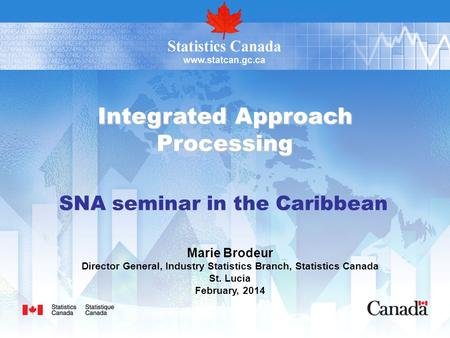 Integrated Approach Processing Marie Brodeur Director General, Industry Statistics Branch, Statistics Canada St. Lucia February, 2014 SNA seminar in the.