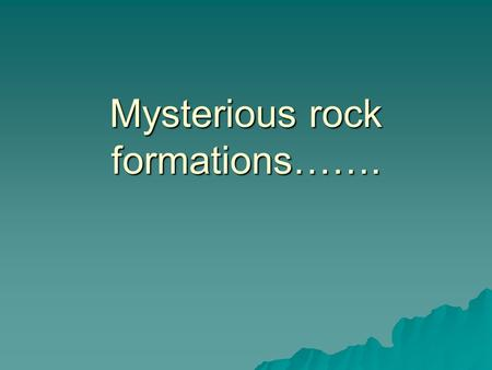 Mysterious rock formations…….. What could have caused these formations? GLACIERS!!!!!