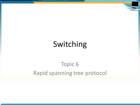 Switching Topic 6 Rapid spanning tree protocol. Agenda RSTP features – Port states – Port roles – BPDU format – Edge ports and link types – Proposals.