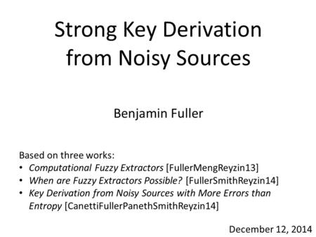 Strong Key Derivation from Noisy Sources Benjamin Fuller December 12, 2014 Based on three works: Computational Fuzzy Extractors [FullerMengReyzin13] When.
