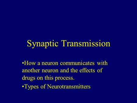 Synaptic Transmission How a neuron communicates with another neuron and the effects of drugs on this process. Types of Neurotransmitters.