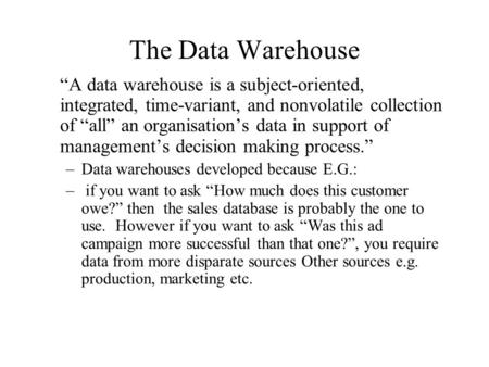"The Data Warehouse ""A data warehouse is a subject-oriented, integrated, time-variant, and nonvolatile collection of ""all"" an organisation's data in support."