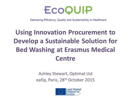 Using Innovation Procurement to Develop a Sustainable Solution for Bed Washing at Erasmus Medical Centre Ashley Stewart, Optimat Ltd eafip, Paris, 28 th.