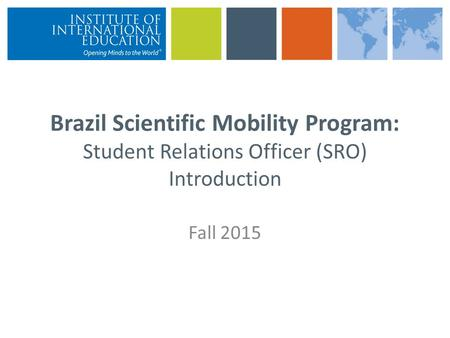 Brazil Scientific Mobility Program: Student Relations Officer (SRO) Introduction Fall 2015.