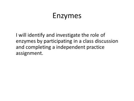 Enzymes I will identify and investigate the role of enzymes by participating in a class discussion and completing a independent practice assignment.
