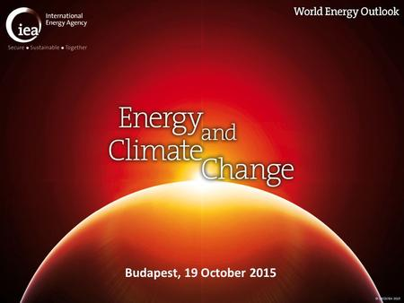 © OECD/IEA 2015 Budapest, 19 October 2015. © OECD/IEA 2015 Energy & climate change today A major milestone in efforts to combat climate change is fast.