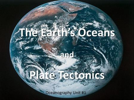 The Earth's Oceans and Plate Tectonics Oceanography Unit #1.