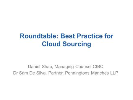 Roundtable: Best Practice for Cloud Sourcing Daniel Shap, Managing Counsel CIBC Dr Sam De Silva, Partner, Penningtons Manches LLP.