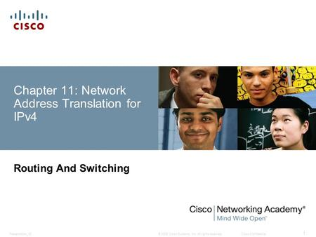 © 2008 Cisco Systems, Inc. All rights reserved.Cisco ConfidentialPresentation_ID 1 Chapter 11: Network Address Translation for IPv4 Routing And Switching.