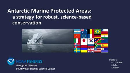 Antarctic Marine Protected Areas: a strategy for robust, science-based conservation George M. Watters Southwest Fisheries Science Center Thanks to: A.