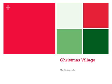 + Christmas Village Ms. Hattenrath. + Christmas Coloring Sheets On the following slides, there will be Christmas coloring sheets. Please select the ones.