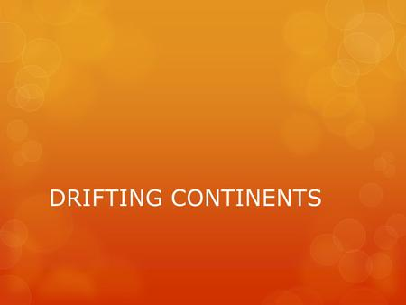 DRIFTING CONTINENTS.