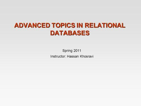 ADVANCED TOPICS IN RELATIONAL DATABASES Spring 2011 Instructor: Hassan Khosravi.