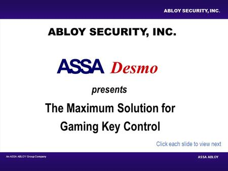 An ASSA ABLOY Group Company ASSA ABLOY ABLOY SECURITY, INC. The Maximum Solution for Gaming Key Control ABLOY SECURITY, INC. presents Click each slide.