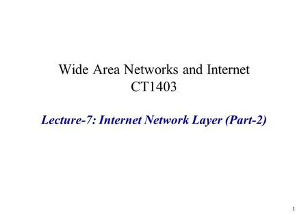 Wide Area Networks and Internet CT1403 Lecture-7: Internet Network Layer (Part-2) 1.