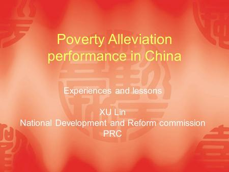 Poverty Alleviation performance in China Experiences and lessons XU Lin National Development and Reform commission PRC.