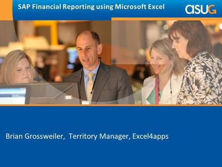 SAP Financial Reporting using Microsoft Excel Brian Grossweiler, Territory Manager, Excel4apps.