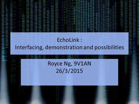 EchoLink : Interfacing, demonstration and possibilities Royce Ng, 9V1AN 26/3/2015.