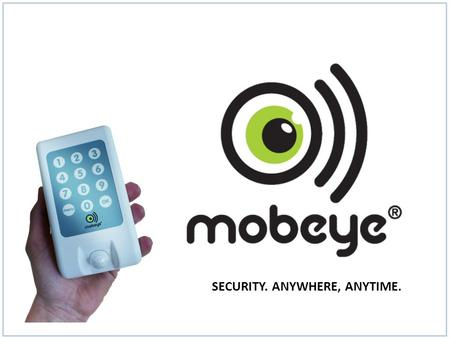 SECURITY. ANYWHERE, ANYTIME.. Mobeye team The company Mobeye is specialized in high quality GSM/GPRS alarm and telemetry technology. Mobeye products are.