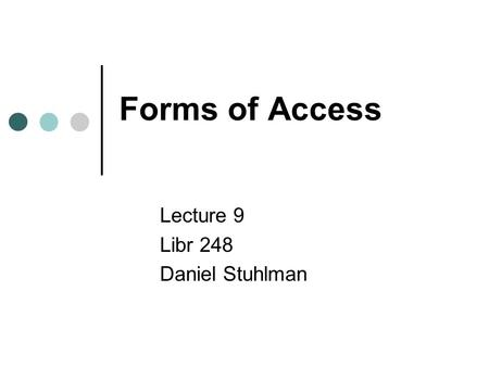 Forms of Access Lecture 9 Libr 248 Daniel Stuhlman.