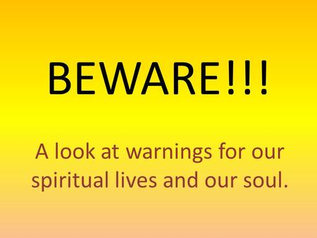 BEWARE!!! A look at warnings for our spiritual lives and our soul.