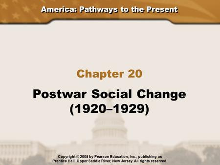 America: Pathways to the Present Chapter 20 Postwar Social Change (1920–1929) Copyright © 2005 by Pearson Education, Inc., publishing as Prentice Hall,