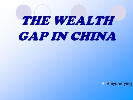 THE WEALTH GAP IN CHINA Shiyuan ying. THE WEALTH GAP IN CHINA What is the wealth gap in China? What has led to this ever-widening wealth gap (Reasons)?