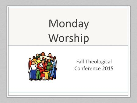 Monday Worship Fall Theological Conference 2015. Gather Us In Here in this place new light is streaming, now is the darkness vanished away; see in this.