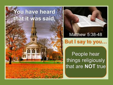 But I say to you… People hear things religiously that are NOT true You have heard that it was said, Matthew 5:38-48.