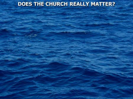 DOES THE CHURCH REALLY MATTER?. Ephesians 3:8 To me, who am less than the least of all the saints, this grace was given, that I should preach among the.
