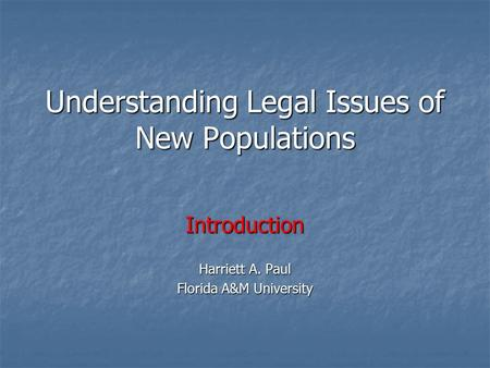 Understanding Legal Issues of New Populations Introduction Harriett A. Paul Florida A&M University.