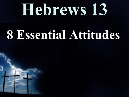 Hebrews 13 8 Essential Attitudes. Hebrews 13 10 We have an altar from which those who minister at the tabernacle have no right to eat. 11 The high priest.