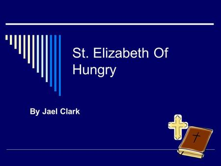St. Elizabeth Of Hungry By Jael Clark. St. Elizabeth Of Hungry  She was born in 1207 at Parkesburg.  Her feast day is November 17.  She became a saint.