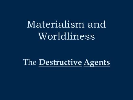Materialism and Worldliness The D estructive A gents.