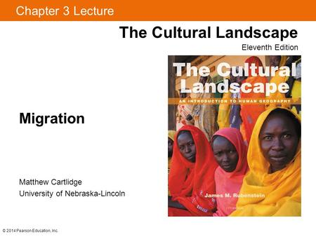 Chapter 3 Lecture Migration The Cultural Landscape Eleventh Edition © 2014 Pearson Education, Inc. Matthew Cartlidge University of Nebraska-Lincoln.