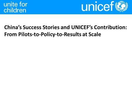 China's Success Stories and UNICEF's Contribution: From Pilots-to-Policy-to-Results at Scale.