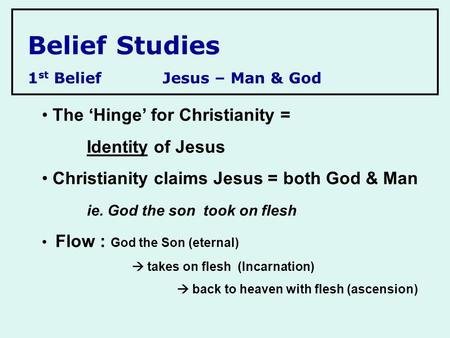 Belief Studies 1 st BeliefJesus – Man & God The 'Hinge' for Christianity = Identity of Jesus Christianity claims Jesus = both God & Man ie. God the son.