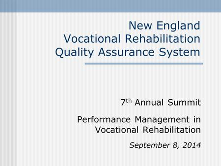 New England Vocational Rehabilitation Quality Assurance System 7 th Annual Summit Performance Management in Vocational Rehabilitation September 8, 2014.