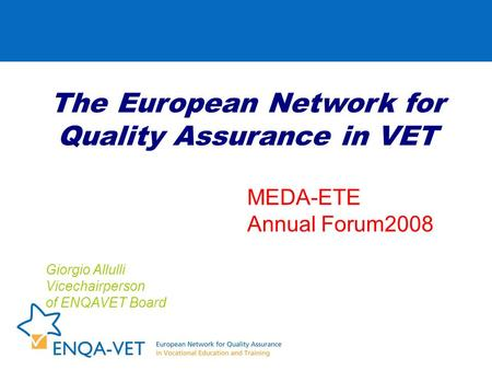 The European Network for Quality Assurance in VET Giorgio Allulli Vicechairperson of ENQAVET Board MEDA-ETE Annual Forum2008.