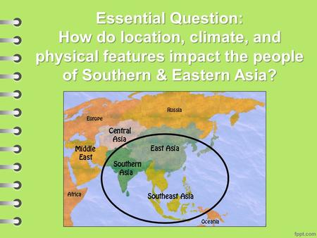 Essential Question: How do location, climate, and physical features impact the people of Southern & Eastern Asia?